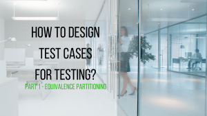 how to design test cases for testing? this is part 1 about equivalence partitioning
