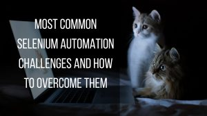 how to overcome most common selenium automation challenges?