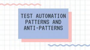 Test automation patterns andanti-patterns